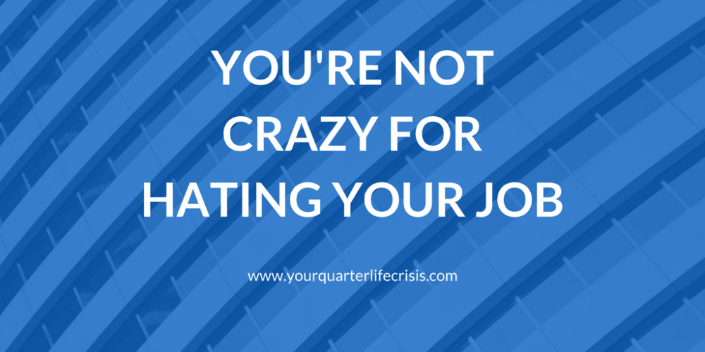 You're Not Crazy For Hating Your Job