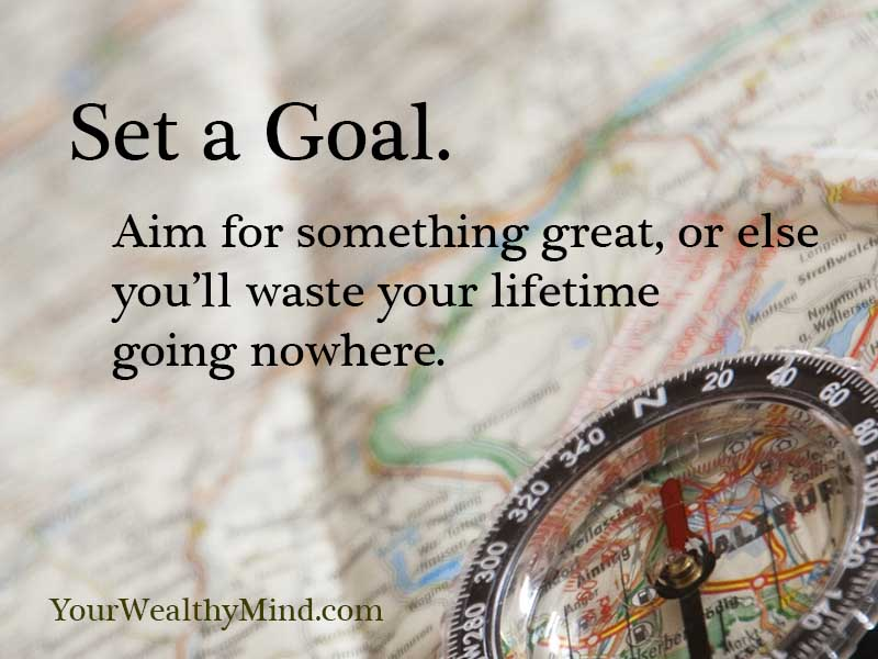 Set a Goal. Aim for something great, or else you'll waste your lifetime going nowhere.
