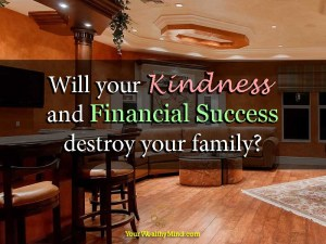 Will your Kindness and Financial Success destroy your family?