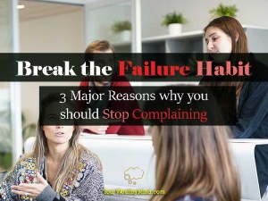 Break the Failure Habit: 3 Major Reasons why you should Stop Complaining