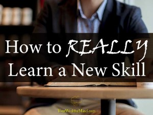 How to REALLY Learn a New Skill - Your Wealthy Mind