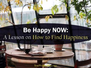 Be Happy NOW A Lesson on How to Find Happiness Your Wealthy Mind