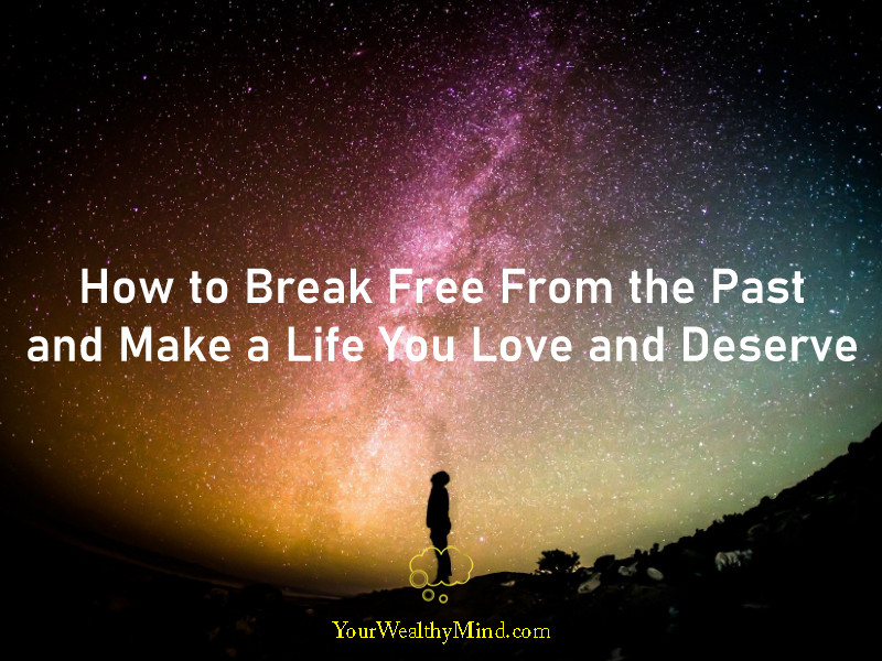 how to break free from the past and make a life you love and deserve