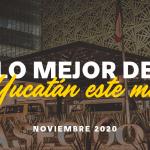 Lo Mejor de Yucatán Este Mes: Noviembre 2020