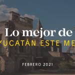 Lo Mejor de Yucatán Este Mes – Febrero 2021