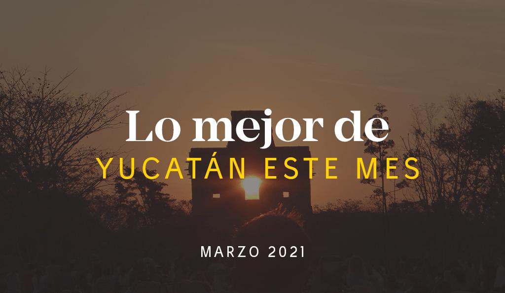 Lo Mejor de Yucatán Este Mes – Marzo 2021