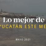 Lo Mejor en Yucatán Este Mes – Mayo 2021