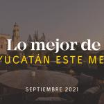 Lo Mejor de Yucatán Este Mes – Septiembre 2021