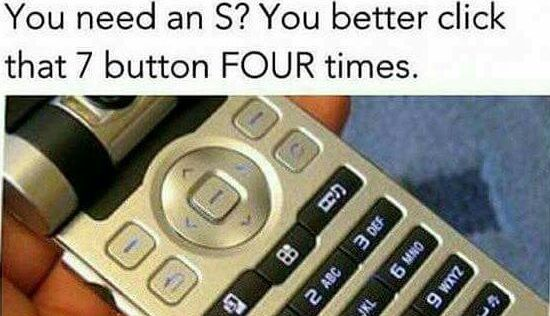 "Old school texting - click the 7 button 4 times for a ""S"""