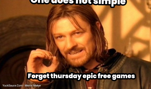 One does not simple... One does not simple... Forget thursday epic free games