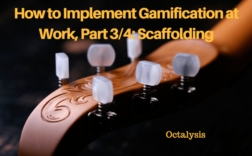 How to Implement Gamification at Work, Part 3/4: Scaffolding, Building Toward the Endgame