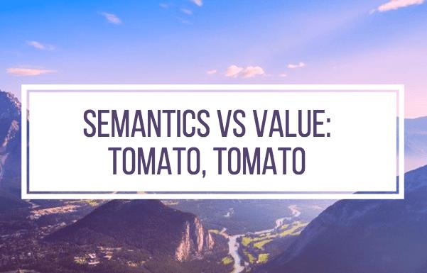 Semantics vs Value: Tomato TomAto