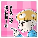 Kちゃんが泣いた日… 20