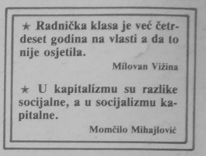 "Aphorisms ""The Working class is in power 40 years already but hasn't felt it""...... ""In capitalism the differences are social but in socialism the differences are capital"" (Uljanik, Pula, broj 1981, 1987, back cover)"