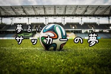 【夢占い】サッカーの夢14の意味|する・選手・観戦など
