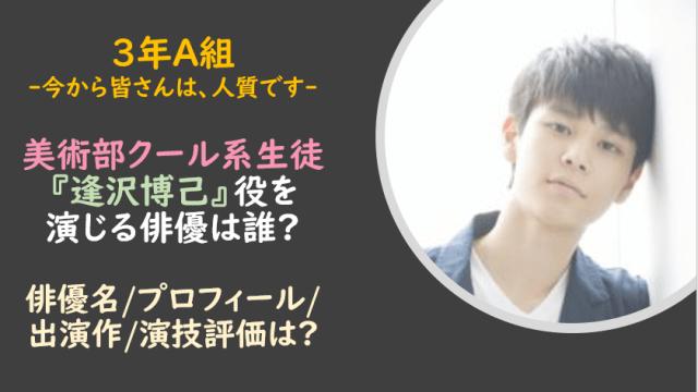 3年A組|逢沢博己/美術部クール系生徒役は誰?俳優名やプロフィールは?