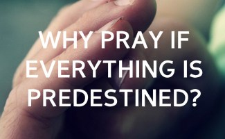 Why pray if everything is predestined?