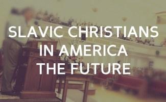 Slavic Christians in America – the future for Russian and Ukrainian churches.