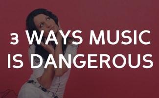 3 Ways Music is Dangerous