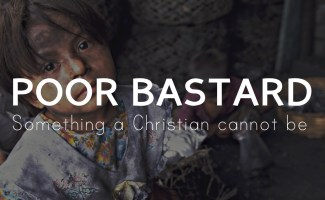 Poor Bastard - something a Christian cannot be