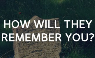 How will they remember you?