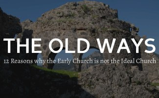 Are the Old Ways the Best? Why the Early Church is not the Ideal Church.
