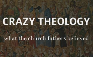 Crazy Theology: What the early church fathers believed