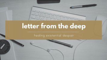 Letter from the Deep - Healing existential despair