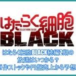 はたらく細胞BLACK続編2期の放送はいつから?原作ストックや円盤売上から予想!3