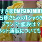 すき家CM(SUKIMIX)石原さとみのTシャツのブランドと値段は?ネット通販についても!4