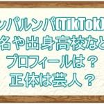 ウンパルンパ(TikTok) の本名や出身高校などのプロフィールは?正体は芸人?1