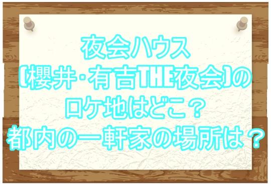夜会ハウス(櫻井・有吉THE夜会)のロケ地はどこ?都内の一軒家の場所は?2