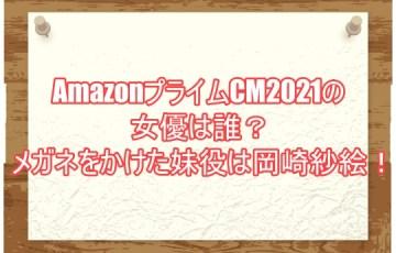 AmazonプライムCM2021の女優は誰?メガネをかけた妹役は岡崎紗絵!1