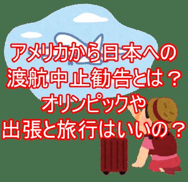 アメリカから日本への 渡航中止勧告とは? オリンピックや出張と旅行は?1