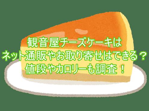 観音屋チーズケーキはネット通販やお取り寄せはできる?値段やカロリーも調査!2