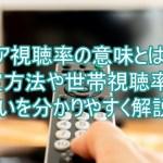 コア視聴率の意味とは?測定方法や世帯視聴率との違いを分かりやすく解説!3
