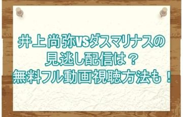 井上尚弥vsダスマリナスの見逃し配信は?無料フル動画視聴方法も!2