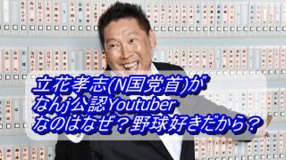 立花孝志(N国党首)がなんj公認Youtuberなのはなぜ?野球好きだから?_アイキャッチ