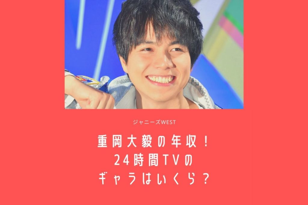 重岡大毅の年収2020!24時間テレビやドラマ出演のギャラはいくら?【ジャニーズWEST】