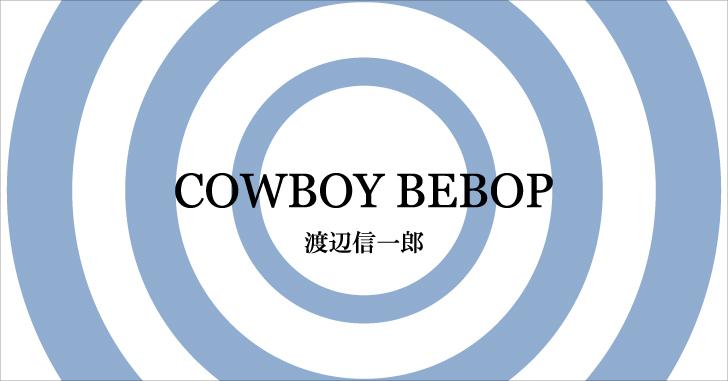 【アニメ】COWBOY BEBOP