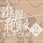 【2】毒親と絶縁するまでの話
