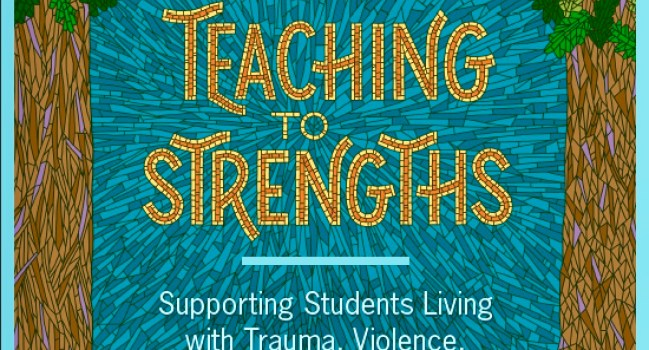 Teaching to Strengths: supporting students living with trauma, violence & chronic stress