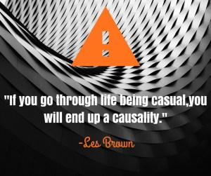 "Wisdom from Les Brown- ""If you go through life being casual, you will end up a casuality."""
