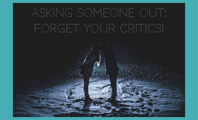 Asking Someone Out: Forget Your Critics!