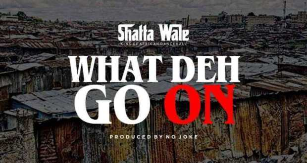 What dey go on - Download: Shatta Wale – What Deh Go On (Prod. By No Joke)