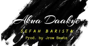 Sefah Barista – Akua Daakye (Prod by JRow Beatz)