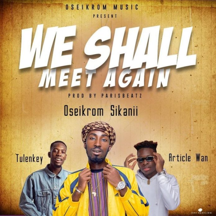 DOWNLOAD MP3: Oseikrom Sikanii – We Shall Meet Again Ft. Tulenkey & Article Wan (Prod By ParisBeatz)
