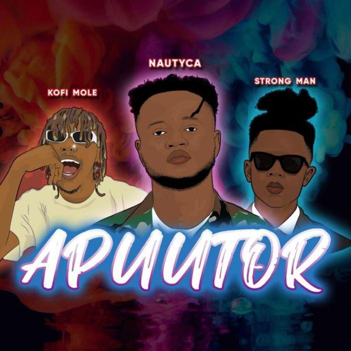Nautyca – Apuutor ft. Kofi Mole & Strongman (Prod. by SkyBeatz)