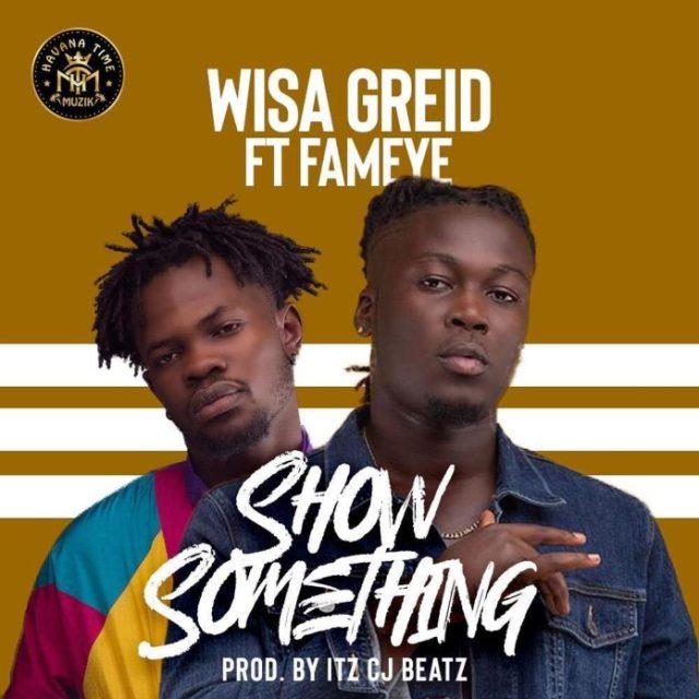 Wisa Greid – Show Something ft. Fameye (Prod by Itz CJ Beatz)