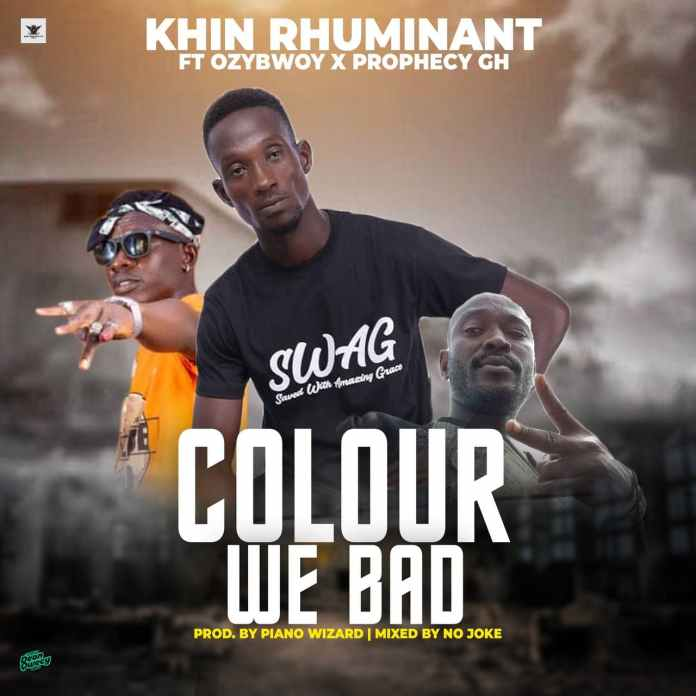 Khin Rhuminat - Colour We Bad Ft. Ozybwoy X Prophecy Gh (Prod. By Piano Wizard & Mixed By No Joke)